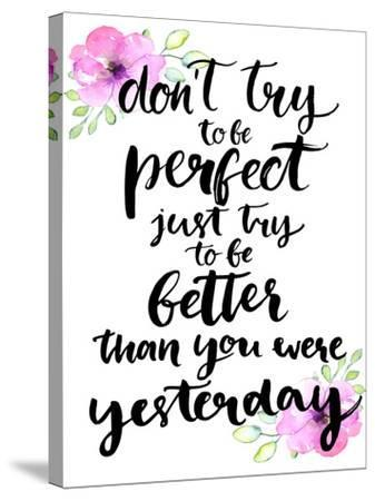 Don't Try to Be Perfect, Just Try to Be Better than You Were Yesterday - Inspirational Handwritten-kotoko-Stretched Canvas Print