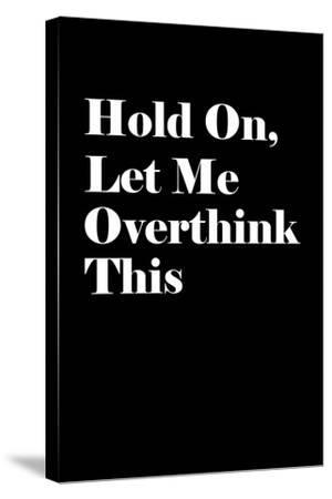 Let Me Overthink This--Stretched Canvas Print