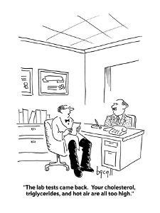 """""""The lab tests came back.  Your cholesterol, triglycerides, and hot air ar?"""" - Cartoon by Aaron Bacall"""