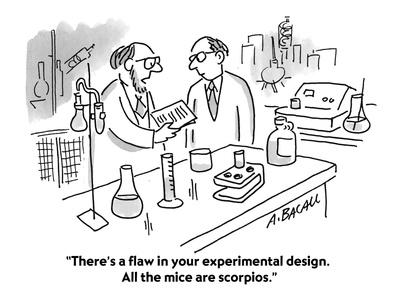 """There's a flaw in your experimental design. All the mice are scorpios."" - Cartoon"