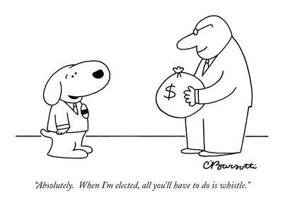 """""""Absolutely.  When I'm elected, all you'll have to do is whistle."""" - New Yorker Cartoon-Charles Barsotti-Premium Giclee Print"""