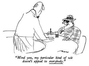 """""""Mind you, my particular kind of wit doesn't appeal to everybody."""" - New Yorker Cartoon by Al Ross"""