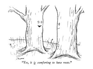 """""""Yes, it is comforting to have roots."""" - New Yorker Cartoon by Al Ross"""