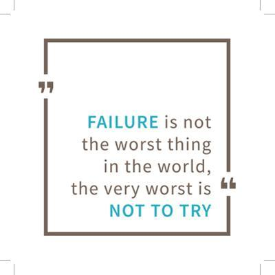 Failure is Not the Worst Thing in the World, the Very Worst is Not to Try