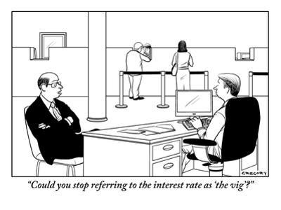 """""""Could you stop referring to the interest rate as 'the vig'?"""" - New Yorker Cartoon by Alex Gregory"""