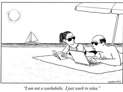 """""""I am not a workaholic.  I just work to relax."""" - New Yorker Cartoon by Alex Gregory"""