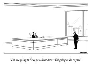"""""""I'm not going to lie to you, Saunders?I'm going to lie to you."""" - New Yorker Cartoon by Alex Gregory"""