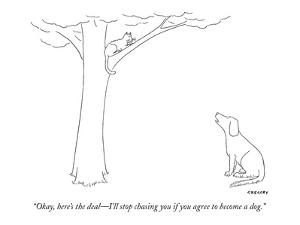 """""""Okay, here's the deal?I'll stop chasing you if you agree to become a dog."""" - New Yorker Cartoon by Alex Gregory"""