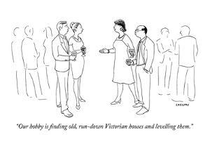 """""""Our hobby is finding old, run-down Victorian houses and levelling them."""" - New Yorker Cartoon by Alex Gregory"""