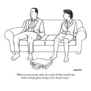 """""""Well, we can eat out, order in, or just sit here and let our bodies slowl?"""" - New Yorker Cartoon by Alex Gregory"""