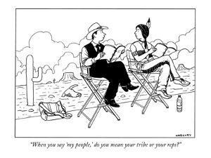 """""""When you say 'my people,' do you mean your tribe or your reps?"""" - New Yorker Cartoon by Alex Gregory"""
