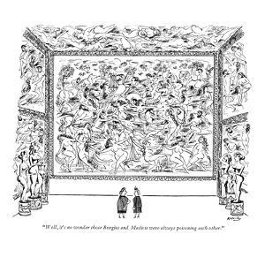 """Well, it's no wonder those Borgias and Medicis were always poisoning each?"" - New Yorker Cartoon by Anatol Kovarsky"
