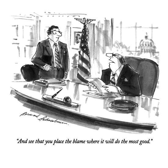 """""""And see that you place the blame where it will do the most good."""" - New Yorker Cartoon-Bernard Schoenbaum-Premium Giclee Print"""
