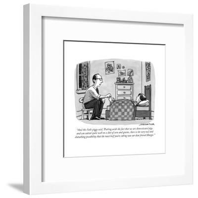 """""""And this little piggy said, 'Putting aside the fact that we are domestica..."""" - New Yorker Cartoon-Joe Dator-Framed Premium Giclee Print"""
