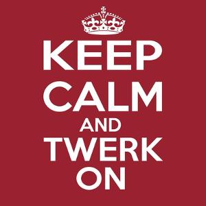 Keep Calm and Twerk On by Andrew S Hunt
