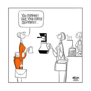 You certainly take your coffee seriously. by Ann Telnaes