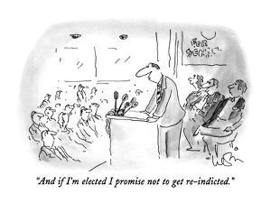 """""""And if I'm elected I promise not to get re-indicted."""" - New Yorker Cartoon by Arnie Levin"""