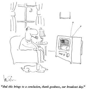 """""""And this brings to a conclusion, thank goodness, our broadcast day."""" - New Yorker Cartoon by Arnie Levin"""
