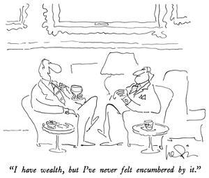 """""""I have wealth, but I've never felt encumbered by it."""" - New Yorker Cartoon by Arnie Levin"""