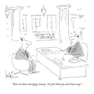 """Sure we have mortgage money.  It's just that you can't have any."" - New Yorker Cartoon by Arnie Levin"
