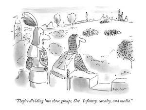 """They're dividing into three groups, Sire.  Infantry, cavalry, and media."" - New Yorker Cartoon by Arnie Levin"