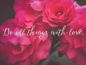 Do All Things With Love Roses by Ashley Davis