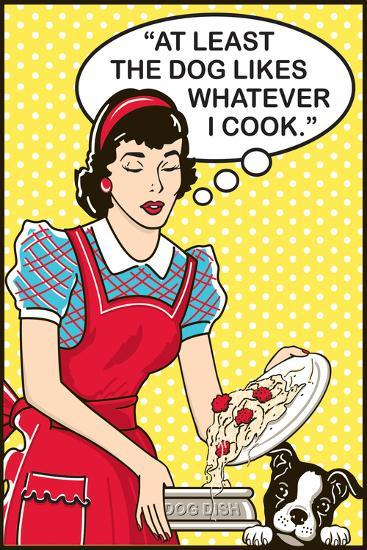 At Least the Dog Likes Whatever I Cook-Dog is Good-Art Print