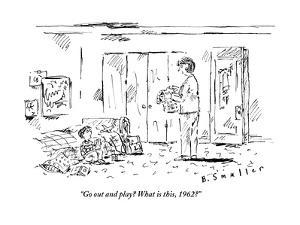 """""""Go out and play? What is this, 1962?"""" - New Yorker Cartoon by Barbara Smaller"""