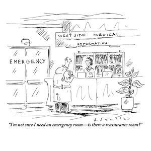 """I'm not sure I need an emergency room?is there a reassurance room?"" - New Yorker Cartoon by Barbara Smaller"