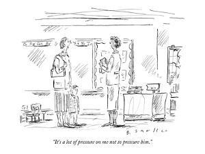 """""""It's a lot of pressure on me not to pressure him."""" - New Yorker Cartoon by Barbara Smaller"""