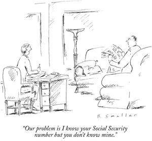 """""""Our problem is I know your Social Security number but you don't know mine…"""" - New Yorker Cartoon by Barbara Smaller"""