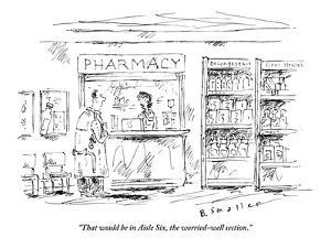 """""""That would be in Aisle Six, the worried-well section."""" - New Yorker Cartoon by Barbara Smaller"""