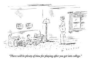 """There will be plenty of time for playing after you get into college."" - New Yorker Cartoon by Barbara Smaller"
