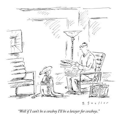 """Well if I can't be a cowboy I'll be a lawyer for cowboys."" - New Yorker Cartoon"