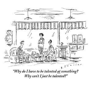 """""""Why do I have to be talented at something? Why can't I just be talented?"""" - New Yorker Cartoon by Barbara Smaller"""