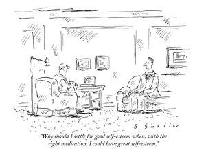 """Why should I settle for good self-esteem when, with the right medication,?"" - New Yorker Cartoon by Barbara Smaller"