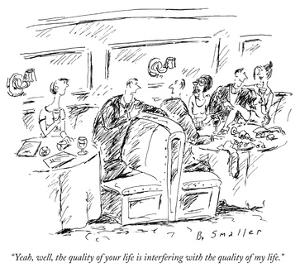 """""""Yeah, well, the quality of your life is interfering with the quality of m…"""" - New Yorker Cartoon by Barbara Smaller"""