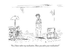 """""""Yes, I have taken my medication. Have you taken your medication?"""" - New Yorker Cartoon by Barbara Smaller"""