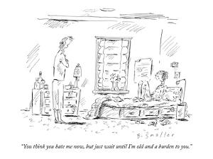 """""""You think you hate me now, but just wait until I'm old and a burden to you."""" - New Yorker Cartoon by Barbara Smaller"""