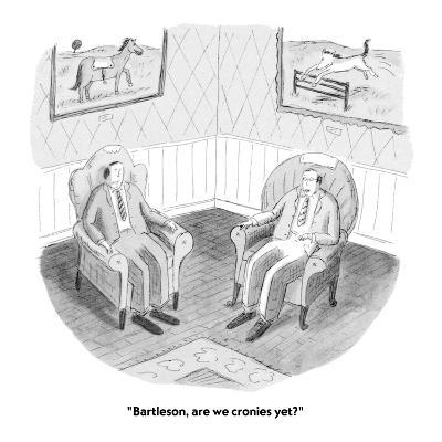 """Bartleson, are we cronies yet?"" - New Yorker Cartoon-Roz Chast-Premium Giclee Print"