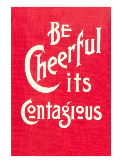 Be Cheerful; it's Contagious--Art Print