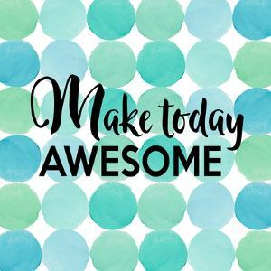 Make Today Awesome by Bella Dos Santos