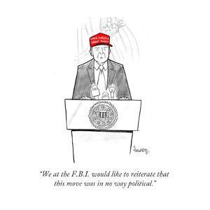 """""""We at the F.B.I. would like to reiterate that this move was in no way pol?"""" - Cartoon by Benjamin Schwartz"""