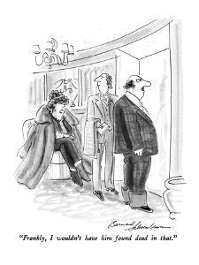 """""""Frankly, I wouldn't have him found dead in that."""" - New Yorker Cartoon by Bernard Schoenbaum"""