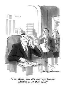 """I'm afraid not.  My marriage becomes effective as of that date."" - New Yorker Cartoon by Bernard Schoenbaum"