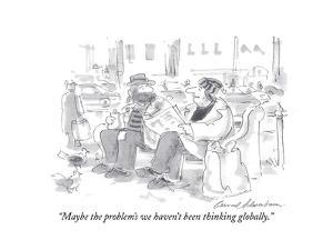 """""""Maybe the problem's we haven't been thinking globally."""" - Cartoon by Bernard Schoenbaum"""