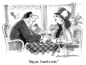 """Say yes.  I need a win."" - New Yorker Cartoon by Bernard Schoenbaum"