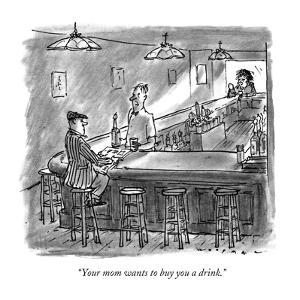 """""""Your mom wants to buy you a drink."""" - New Yorker Cartoon by Bill Woodman"""