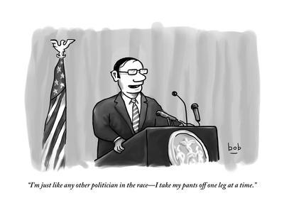 """I'm just like any other politician in the race?I take my pants off one le?"" - New Yorker Cartoon"