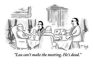"""""""Lou can't make the meeting. He's dead."""" - New Yorker Cartoon by Bob Eckstein"""